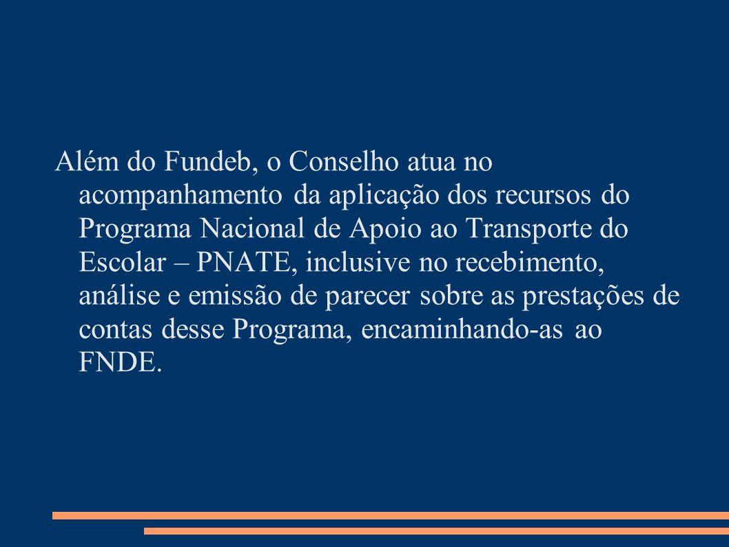 Além do Fundeb, o Conselho atua no acompanhamento da aplicação dos recursos do Programa Nacional de Apoio ao Transporte do Escolar – PNATE, inclusive no recebimento, análise e emissão de parecer sobre as prestações de contas desse Programa, encaminhando-as ao FNDE.