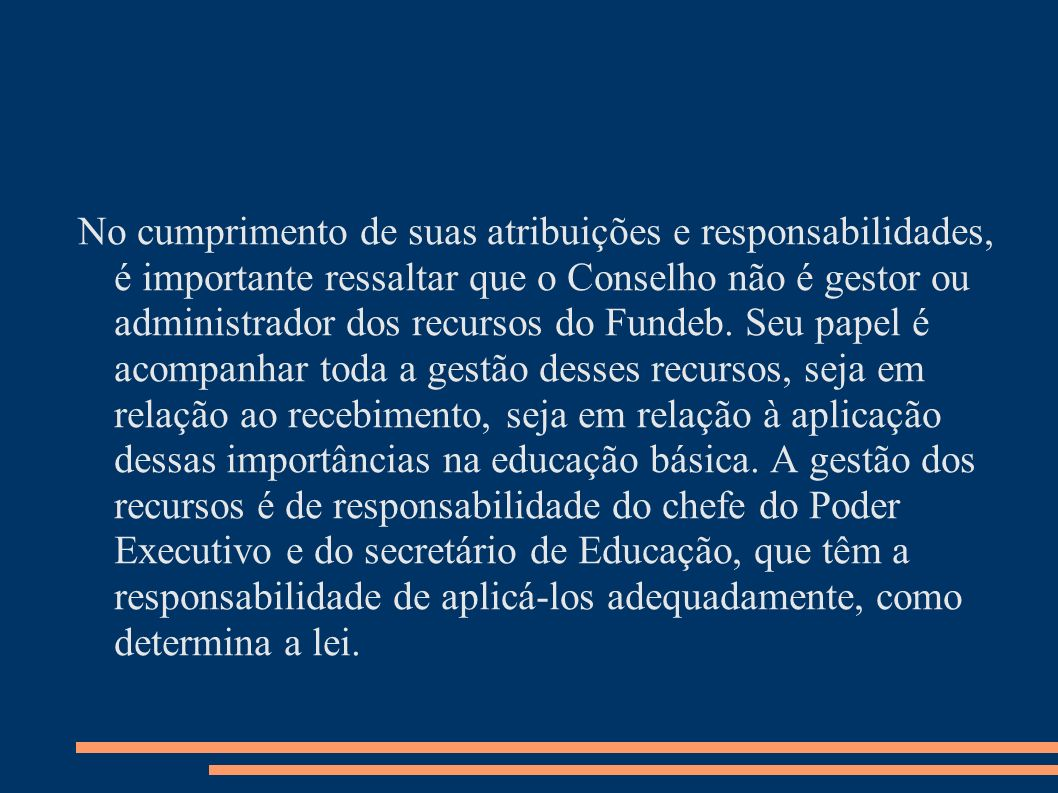 No cumprimento de suas atribuições e responsabilidades, é importante ressaltar que o Conselho não é gestor ou administrador dos recursos do Fundeb.