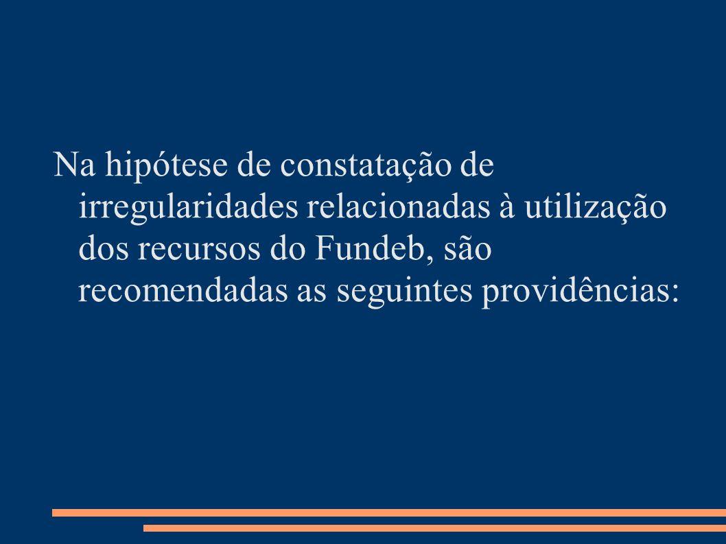 Na hipótese de constatação de irregularidades relacionadas à utilização dos recursos do Fundeb, são recomendadas as seguintes providências: