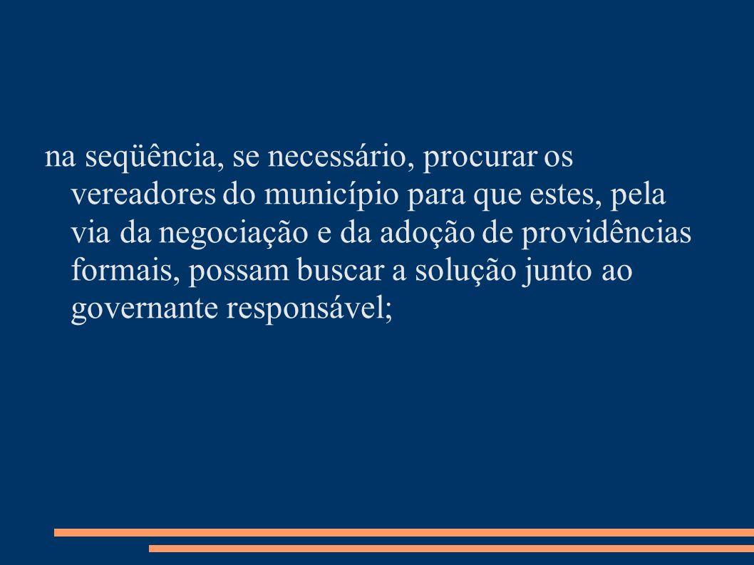 na seqüência, se necessário, procurar os vereadores do município para que estes, pela via da negociação e da adoção de providências formais, possam buscar a solução junto ao governante responsável;