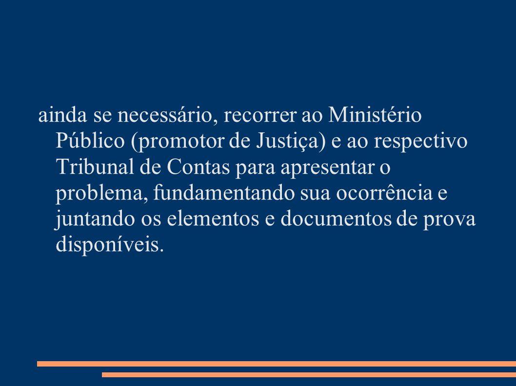 ainda se necessário, recorrer ao Ministério Público (promotor de Justiça) e ao respectivo Tribunal de Contas para apresentar o problema, fundamentando sua ocorrência e juntando os elementos e documentos de prova disponíveis.