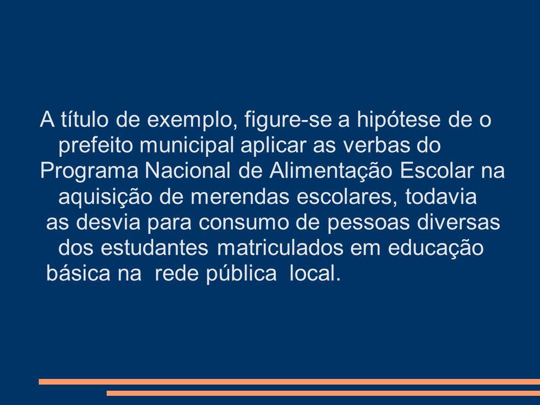 A título de exemplo, figure-se a hipótese de o prefeito municipal aplicar as verbas do
