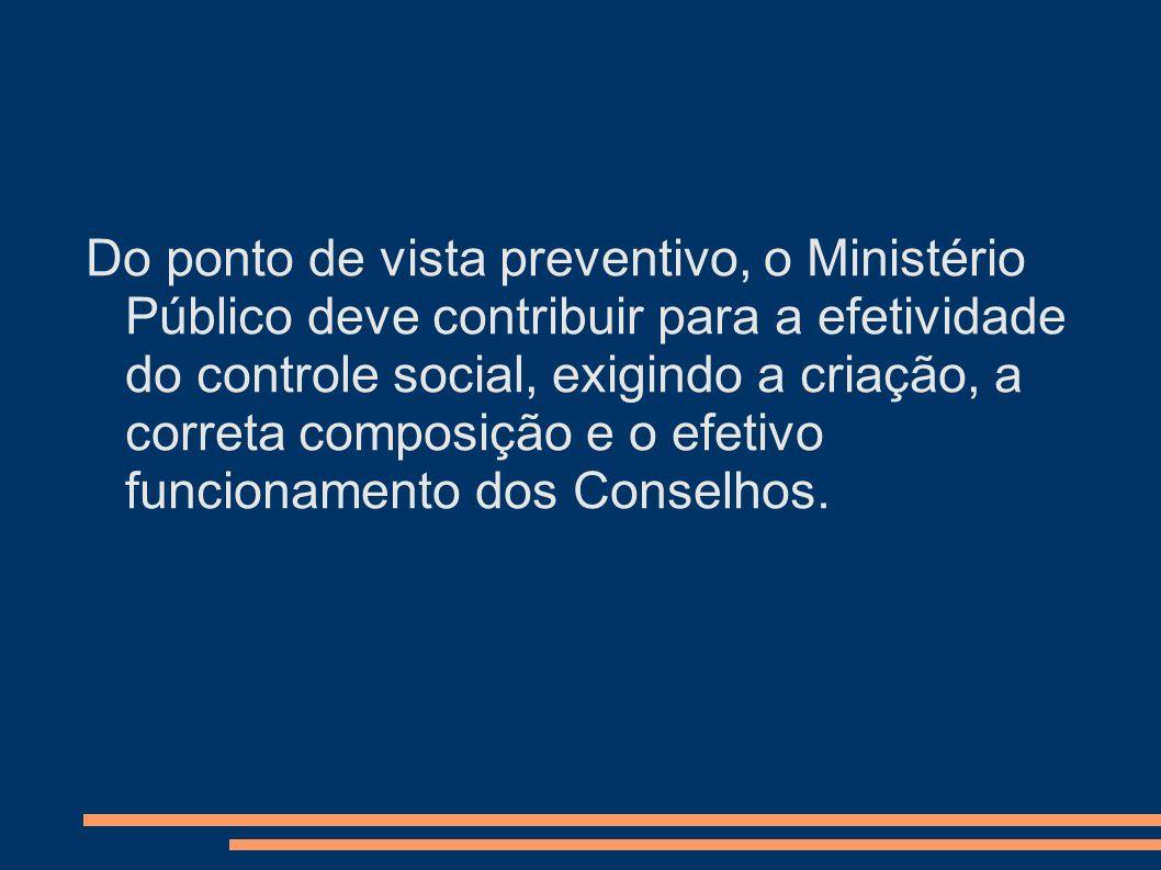 Do ponto de vista preventivo, o Ministério Público deve contribuir para a efetividade do controle social, exigindo a criação, a correta composição e o efetivo funcionamento dos Conselhos.