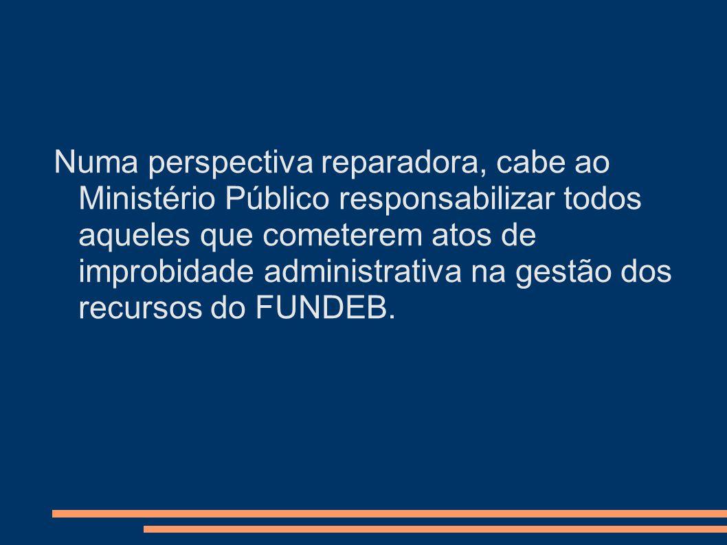 Numa perspectiva reparadora, cabe ao Ministério Público responsabilizar todos aqueles que cometerem atos de improbidade administrativa na gestão dos recursos do FUNDEB.