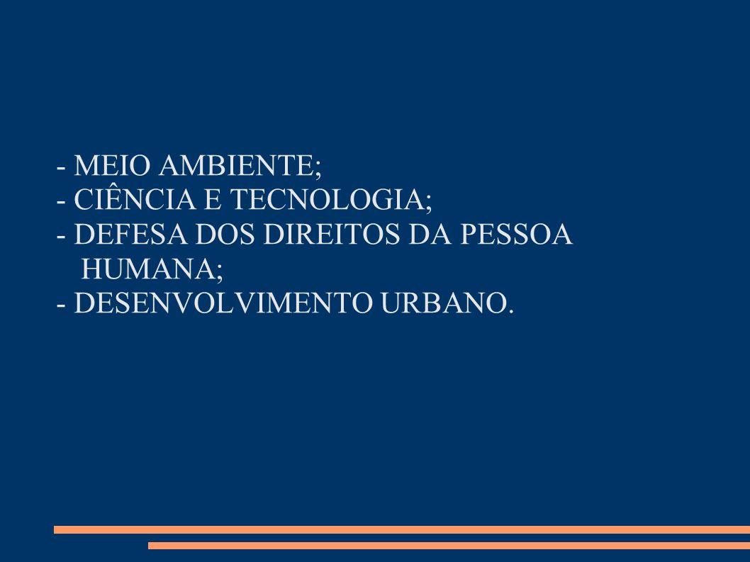- MEIO AMBIENTE;- CIÊNCIA E TECNOLOGIA; - DEFESA DOS DIREITOS DA PESSOA HUMANA; - DESENVOLVIMENTO URBANO.