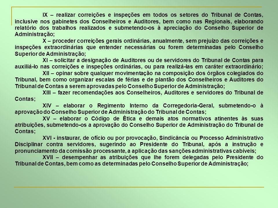 IX – realizar correições e inspeções em todos os setores do Tribunal de Contas, inclusive nos gabinetes dos Conselheiros e Auditores, bem como nas Regionais, elaborando relatório dos trabalhos realizados e submetendo-os à apreciação do Conselho Superior de Administração;