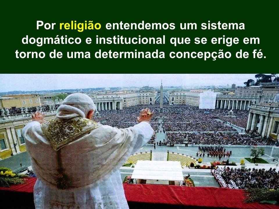 Por religião entendemos um sistema dogmático e institucional que se erige em torno de uma determinada concepção de fé.