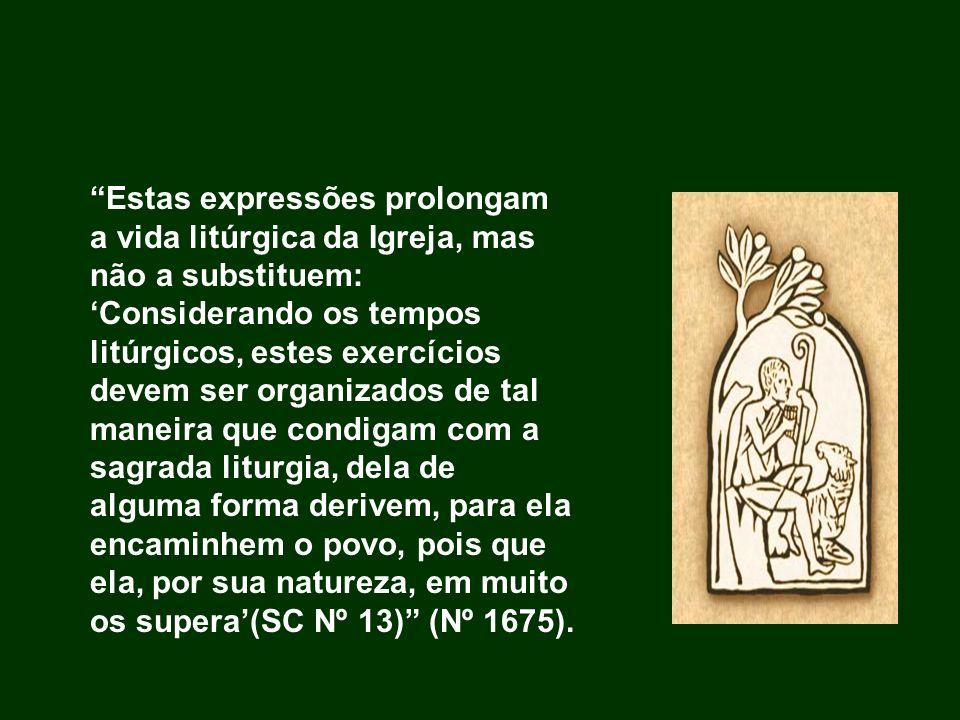 Estas expressões prolongam a vida litúrgica da Igreja, mas não a substituem: 'Considerando os tempos litúrgicos, estes exercícios devem ser organizados de tal maneira que condigam com a sagrada liturgia, dela de alguma forma derivem, para ela encaminhem o povo, pois que ela, por sua natureza, em muito os supera'(SC Nº 13) (Nº 1675).