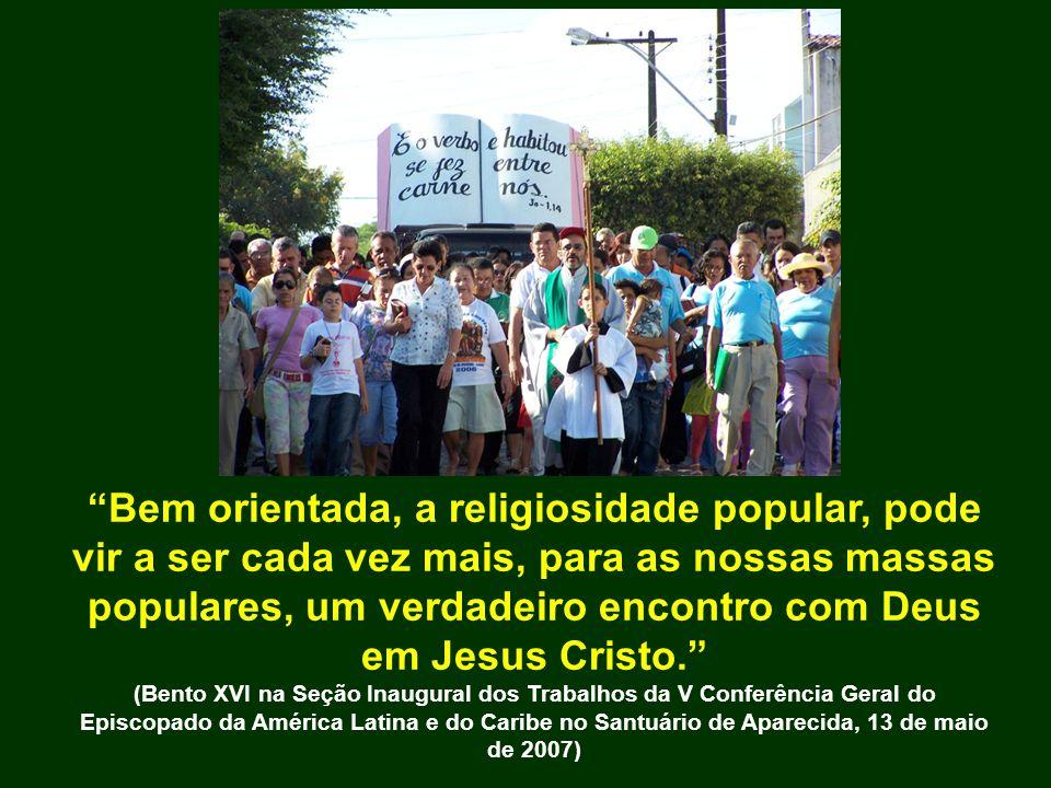 Bem orientada, a religiosidade popular, pode vir a ser cada vez mais, para as nossas massas populares, um verdadeiro encontro com Deus em Jesus Cristo.