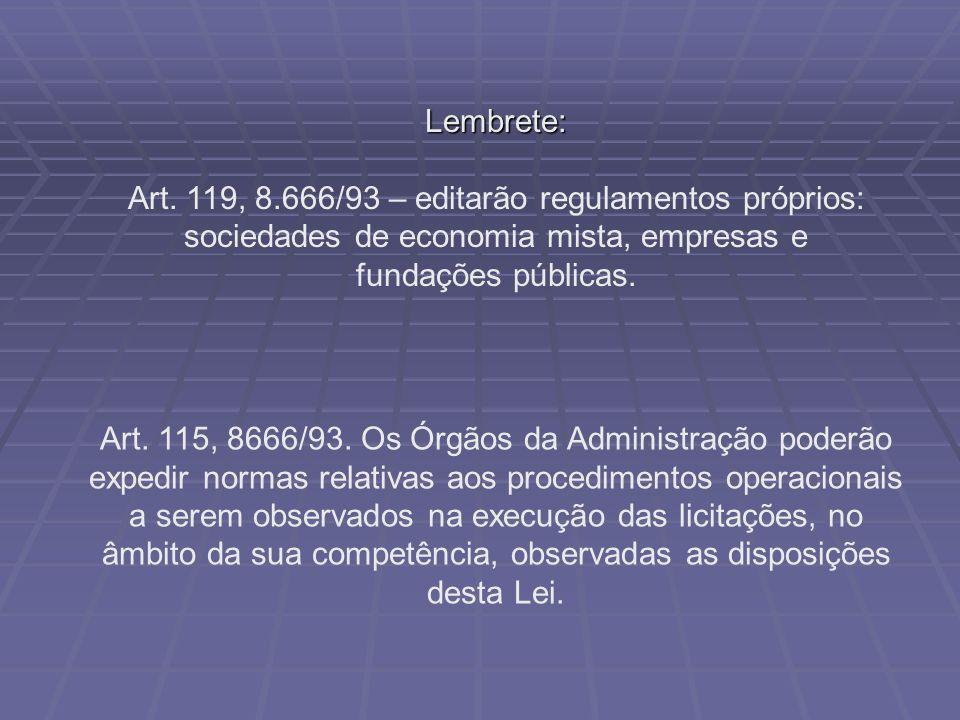 Lembrete: Art. 119, 8.666/93 – editarão regulamentos próprios: sociedades de economia mista, empresas e fundações públicas.