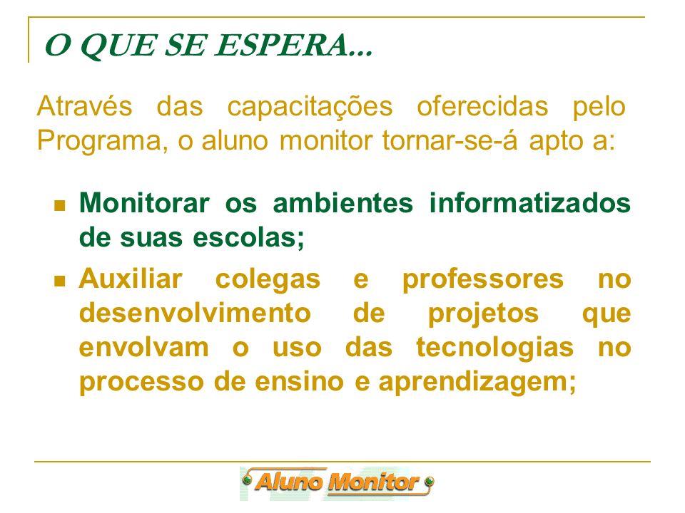 O QUE SE ESPERA... Através das capacitações oferecidas pelo Programa, o aluno monitor tornar-se-á apto a: