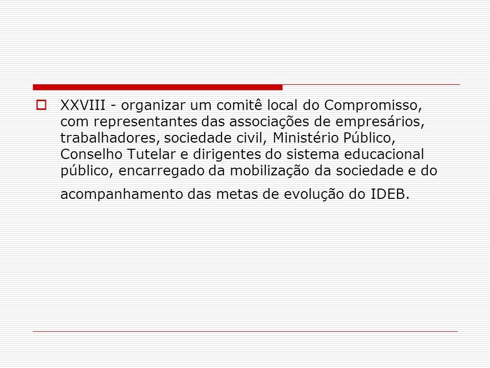 XXVIII - organizar um comitê local do Compromisso, com representantes das associações de empresários, trabalhadores, sociedade civil, Ministério Público, Conselho Tutelar e dirigentes do sistema educacional público, encarregado da mobilização da sociedade e do acompanhamento das metas de evolução do IDEB.