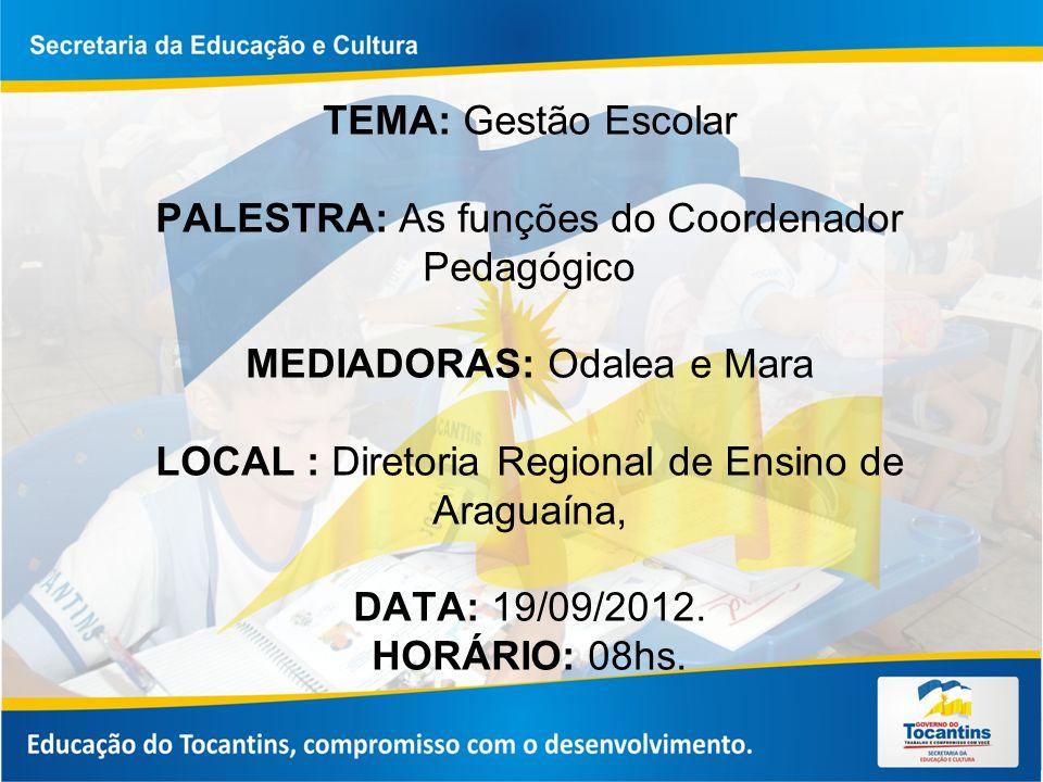 TEMA: Gestão Escolar PALESTRA: As funções do Coordenador Pedagógico MEDIADORAS: Odalea e Mara LOCAL : Diretoria Regional de Ensino de Araguaína, DATA: 19/09/2012.