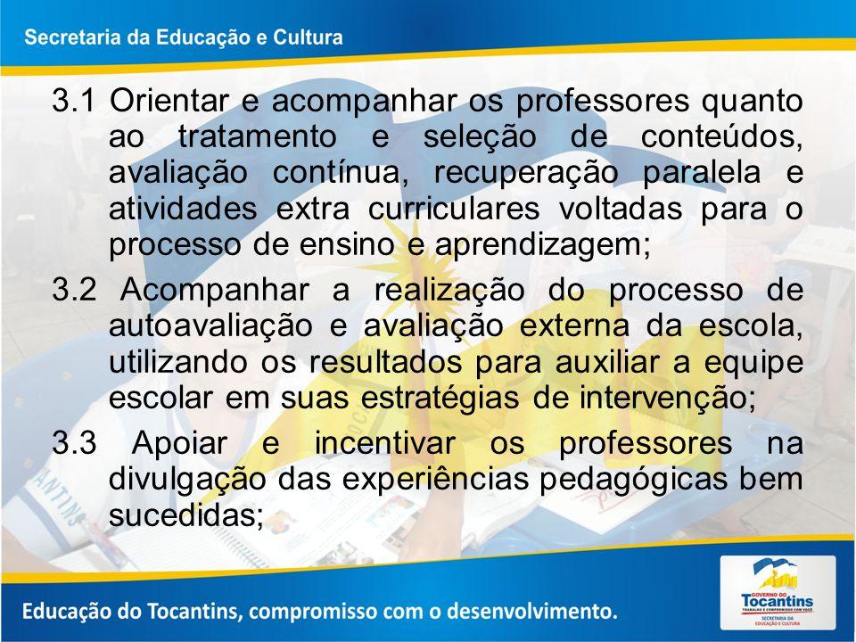 3.1 Orientar e acompanhar os professores quanto ao tratamento e seleção de conteúdos, avaliação contínua, recuperação paralela e atividades extra curriculares voltadas para o processo de ensino e aprendizagem;