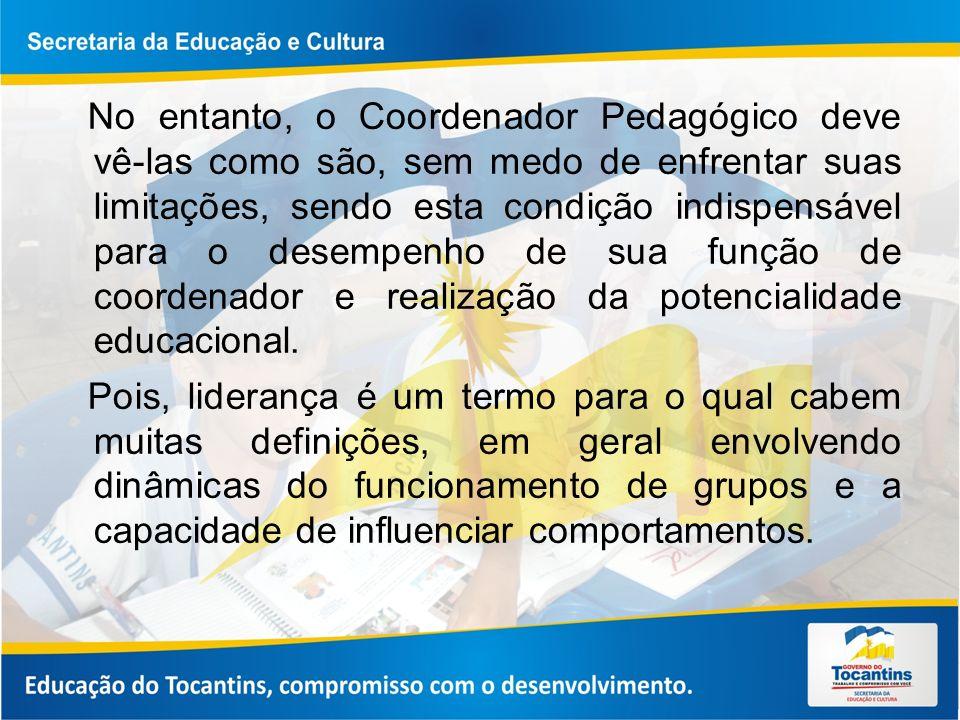No entanto, o Coordenador Pedagógico deve vê-las como são, sem medo de enfrentar suas limitações, sendo esta condição indispensável para o desempenho de sua função de coordenador e realização da potencialidade educacional.