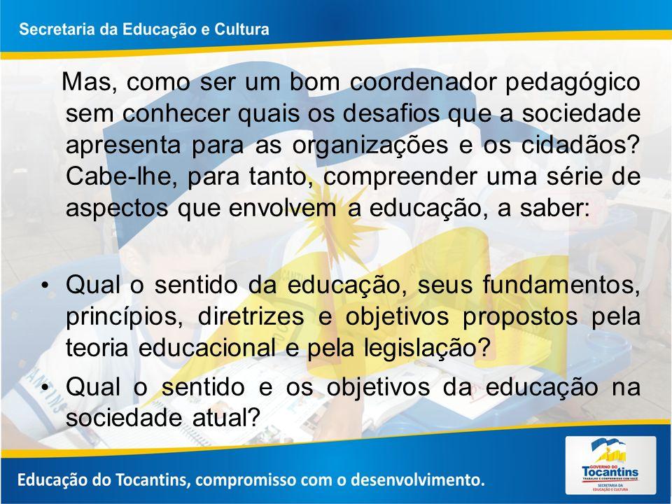 Mas, como ser um bom coordenador pedagógico sem conhecer quais os desafios que a sociedade apresenta para as organizações e os cidadãos Cabe-lhe, para tanto, compreender uma série de aspectos que envolvem a educação, a saber: