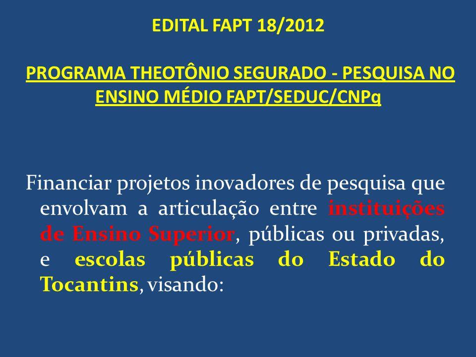 EDITAL FAPT 18/2012 PROGRAMA THEOTÔNIO SEGURADO - PESQUISA NO ENSINO MÉDIO FAPT/SEDUC/CNPq