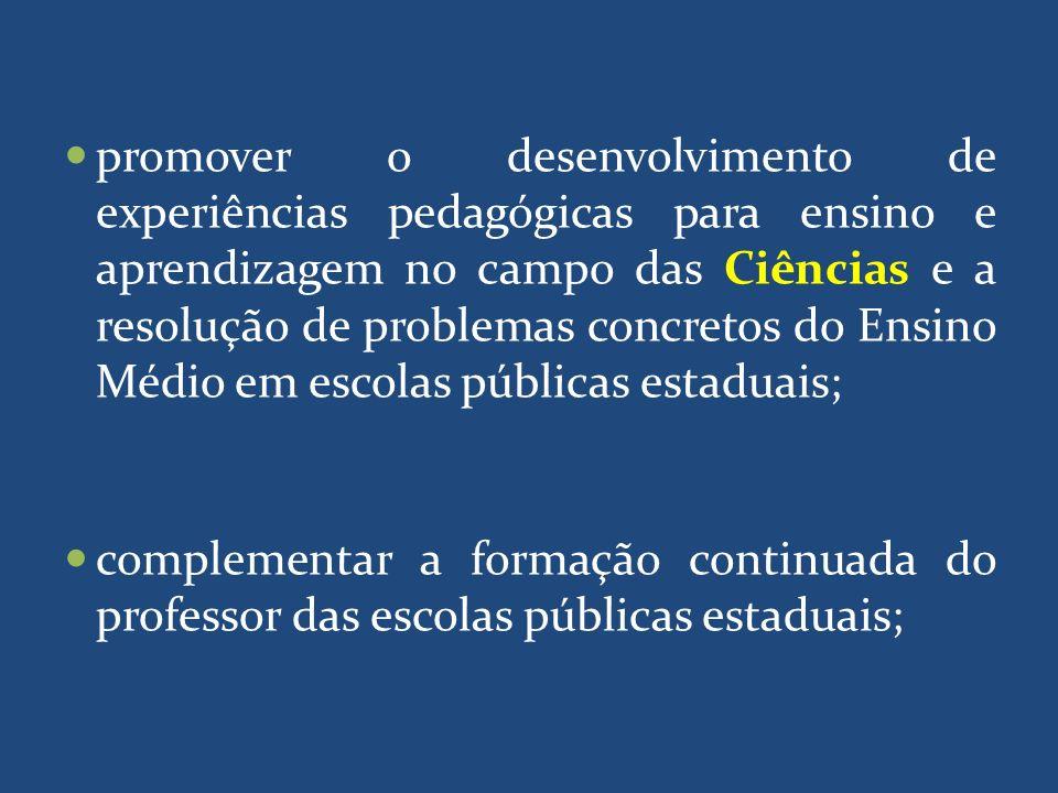 promover o desenvolvimento de experiências pedagógicas para ensino e aprendizagem no campo das Ciências e a resolução de problemas concretos do Ensino Médio em escolas públicas estaduais;
