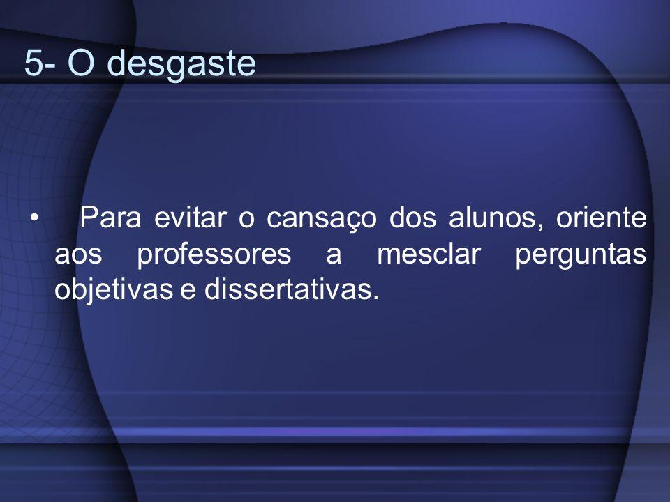 5- O desgastePara evitar o cansaço dos alunos, oriente aos professores a mesclar perguntas objetivas e dissertativas.