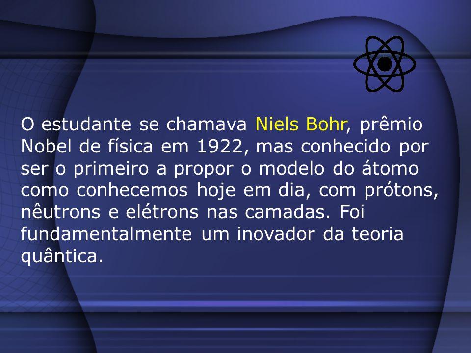 O estudante se chamava Niels Bohr, prêmio Nobel de física em 1922, mas conhecido por ser o primeiro a propor o modelo do átomo como conhecemos hoje em dia, com prótons, nêutrons e elétrons nas camadas.