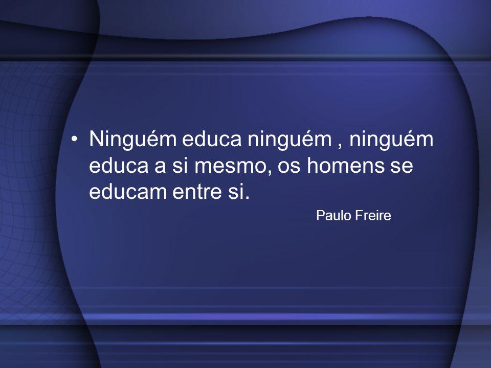Ninguém educa ninguém , ninguém educa a si mesmo, os homens se educam entre si.