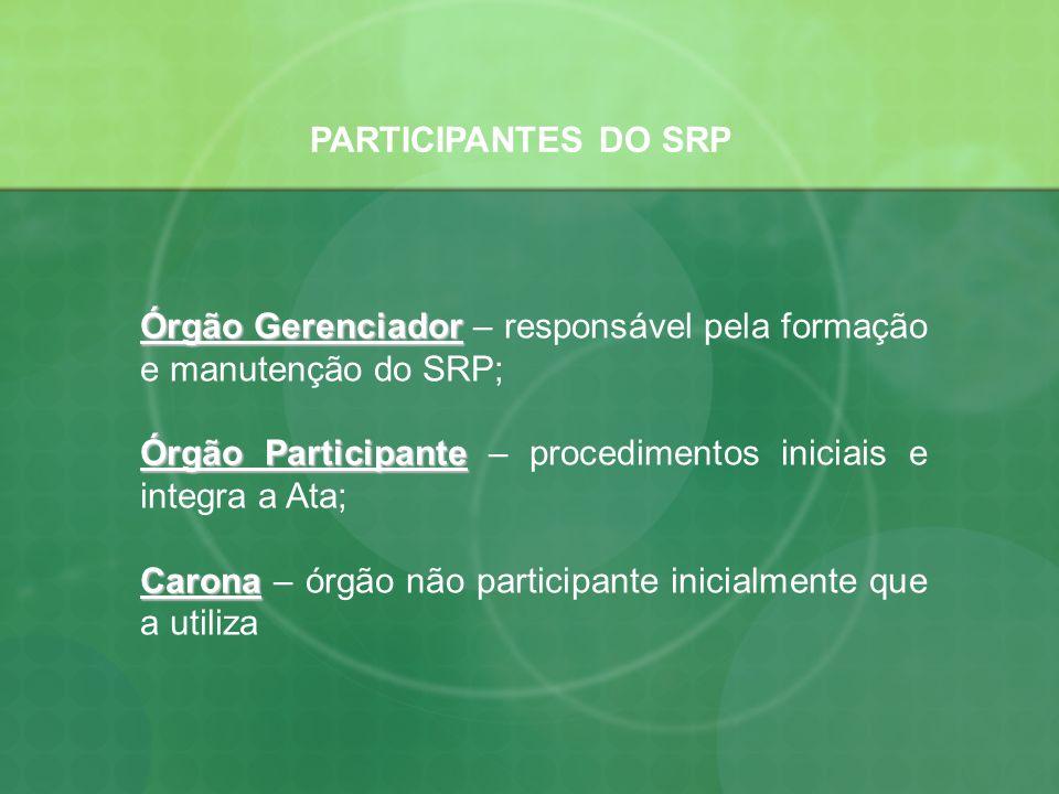 PARTICIPANTES DO SRP Órgão Gerenciador – responsável pela formação e manutenção do SRP; Órgão Participante – procedimentos iniciais e integra a Ata;