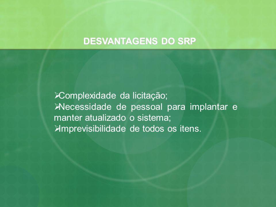 DESVANTAGENS DO SRP Complexidade da licitação; Necessidade de pessoal para implantar e manter atualizado o sistema;