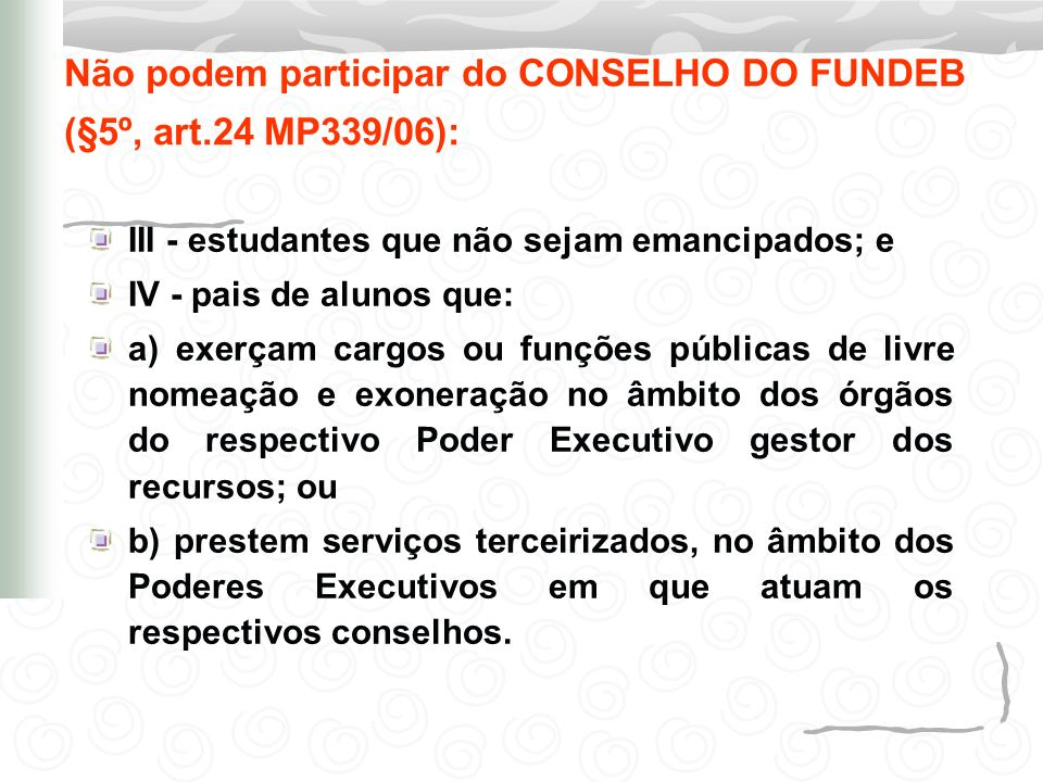 Não podem participar do CONSELHO DO FUNDEB (§5º, art.24 MP339/06):