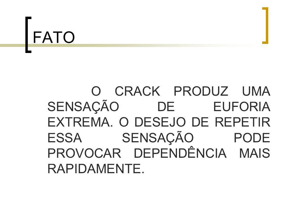 FATO O CRACK PRODUZ UMA SENSAÇÃO DE EUFORIA EXTREMA.