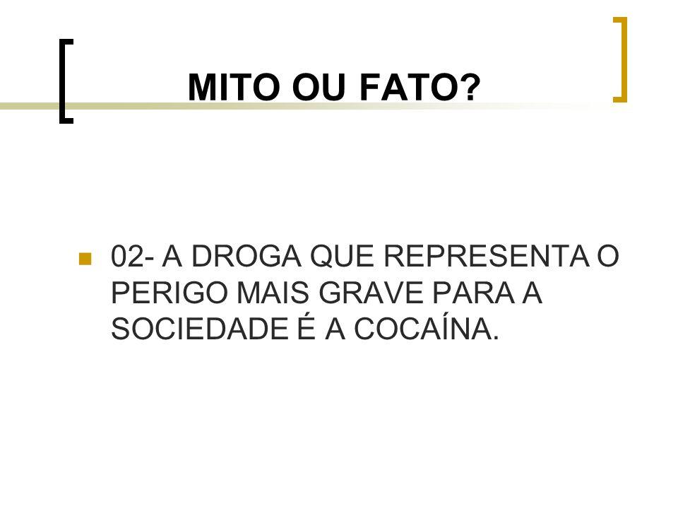 MITO OU FATO 02- A DROGA QUE REPRESENTA O PERIGO MAIS GRAVE PARA A SOCIEDADE É A COCAÍNA.