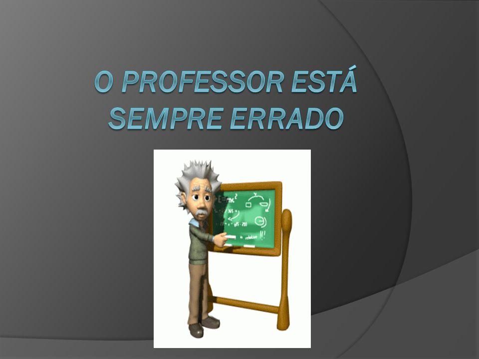 O professor está sempre errado