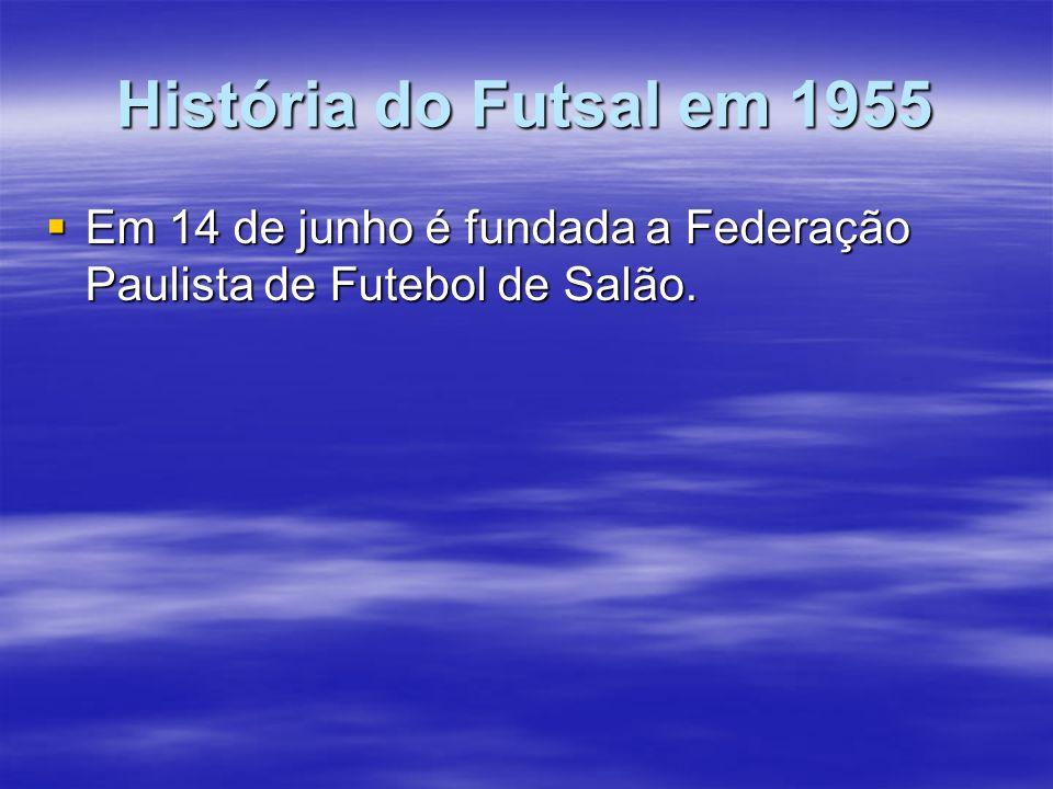 História do Futsal em 1955 Em 14 de junho é fundada a Federação Paulista de Futebol de Salão.