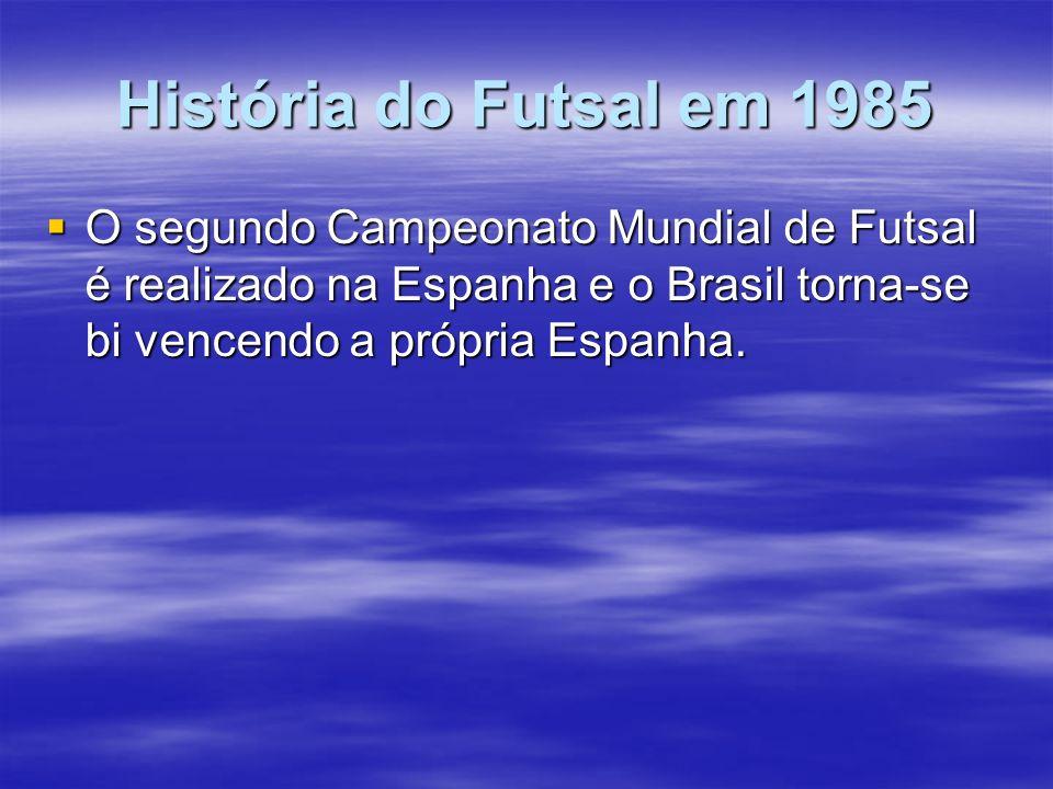 História do Futsal em 1985 O segundo Campeonato Mundial de Futsal é realizado na Espanha e o Brasil torna-se bi vencendo a própria Espanha.