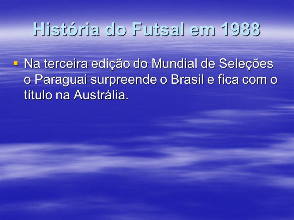 História do Futsal em 1988 Na terceira edição do Mundial de Seleções o Paraguai surpreende o Brasil e fica com o título na Austrália.
