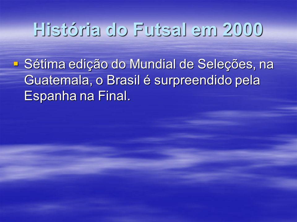 História do Futsal em 2000 Sétima edição do Mundial de Seleções, na Guatemala, o Brasil é surpreendido pela Espanha na Final.