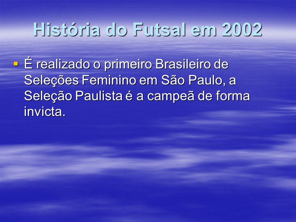 História do Futsal em 2002 É realizado o primeiro Brasileiro de Seleções Feminino em São Paulo, a Seleção Paulista é a campeã de forma invicta.