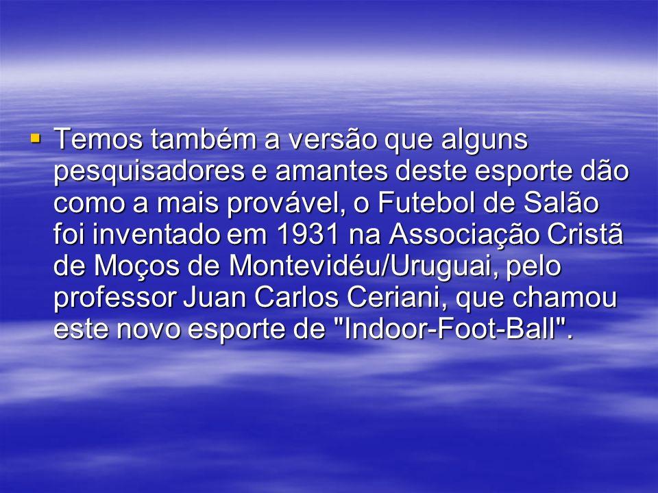 Temos também a versão que alguns pesquisadores e amantes deste esporte dão como a mais provável, o Futebol de Salão foi inventado em 1931 na Associação Cristã de Moços de Montevidéu/Uruguai, pelo professor Juan Carlos Ceriani, que chamou este novo esporte de Indoor-Foot-Ball .