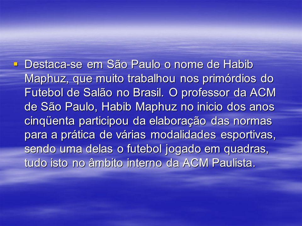 Destaca-se em São Paulo o nome de Habib Maphuz, que muito trabalhou nos primórdios do Futebol de Salão no Brasil.