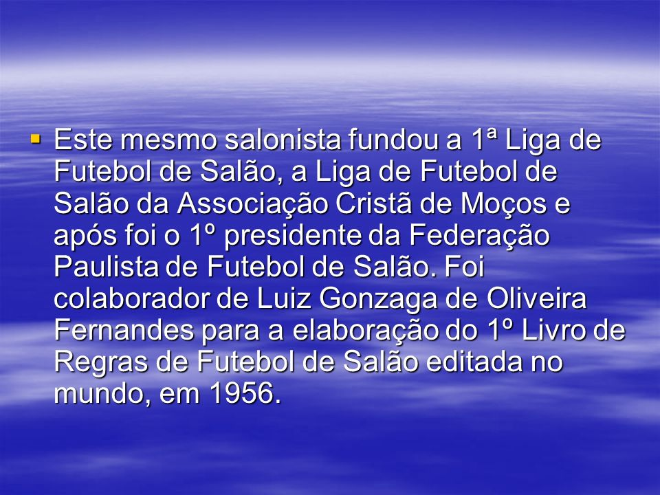 Este mesmo salonista fundou a 1ª Liga de Futebol de Salão, a Liga de Futebol de Salão da Associação Cristã de Moços e após foi o 1º presidente da Federação Paulista de Futebol de Salão.