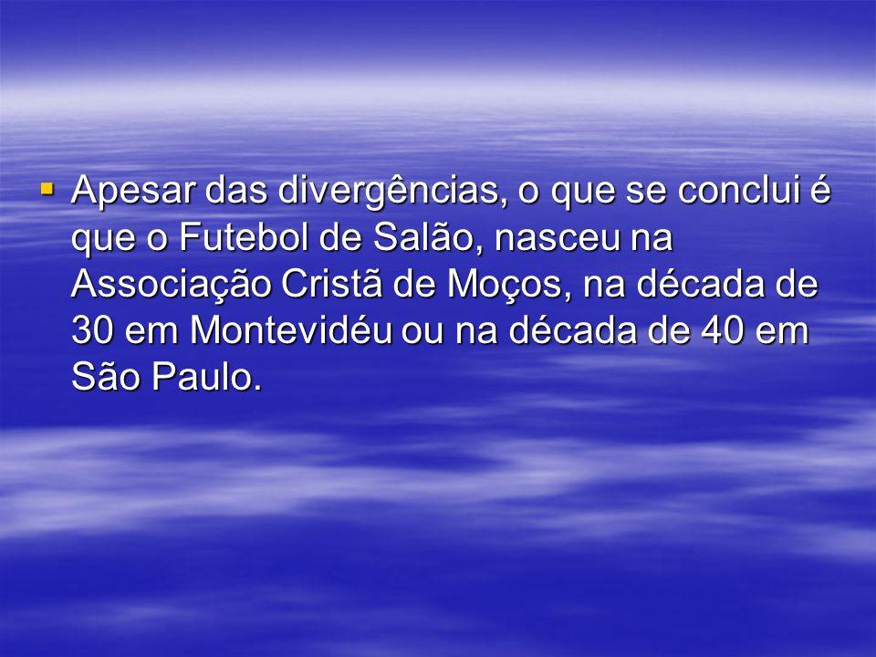 Apesar das divergências, o que se conclui é que o Futebol de Salão, nasceu na Associação Cristã de Moços, na década de 30 em Montevidéu ou na década de 40 em São Paulo.