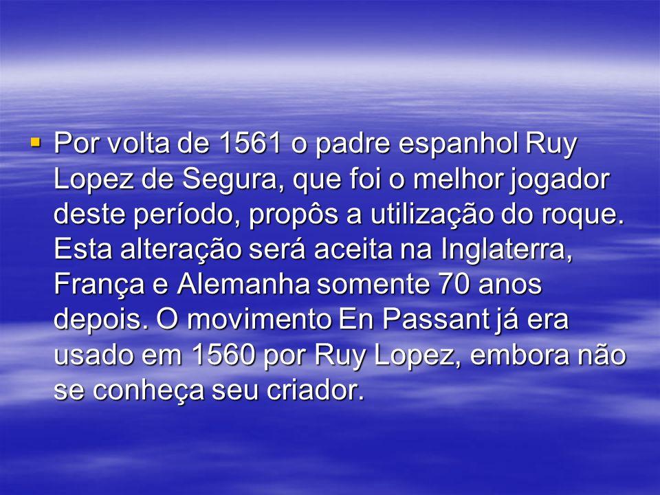 Por volta de 1561 o padre espanhol Ruy Lopez de Segura, que foi o melhor jogador deste período, propôs a utilização do roque.