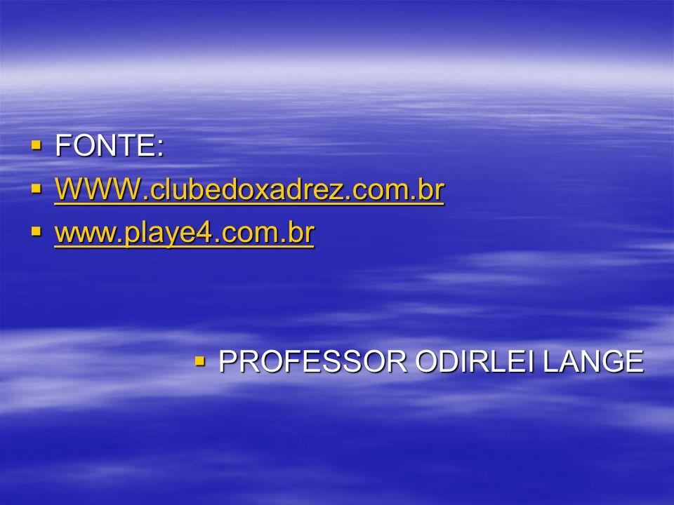 FONTE: WWW.clubedoxadrez.com.br www.playe4.com.br PROFESSOR ODIRLEI LANGE