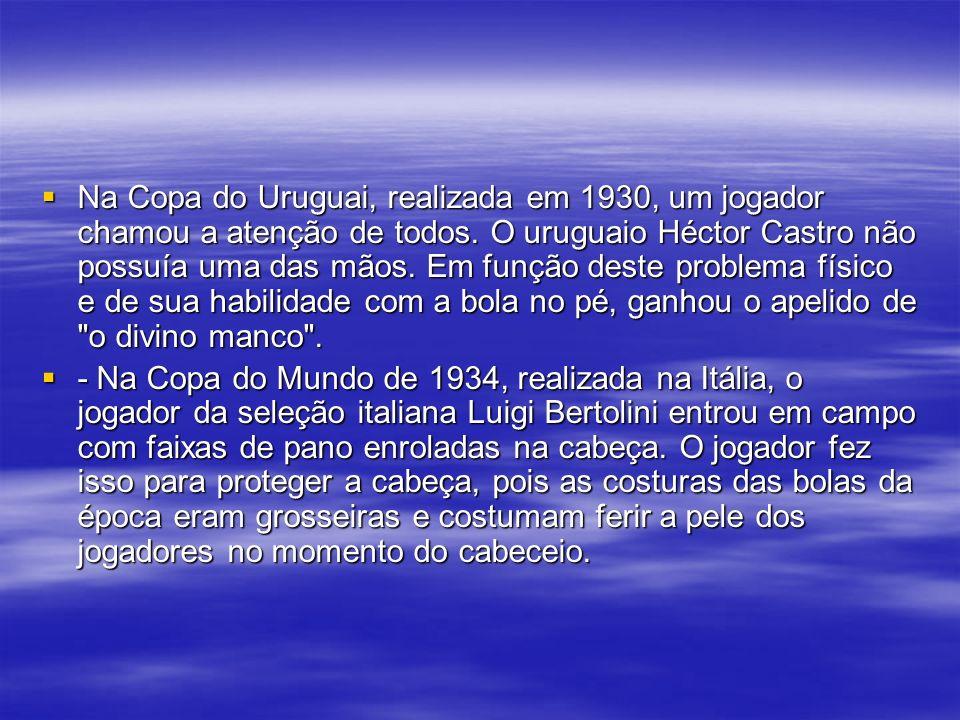 Na Copa do Uruguai, realizada em 1930, um jogador chamou a atenção de todos. O uruguaio Héctor Castro não possuía uma das mãos. Em função deste problema físico e de sua habilidade com a bola no pé, ganhou o apelido de o divino manco .