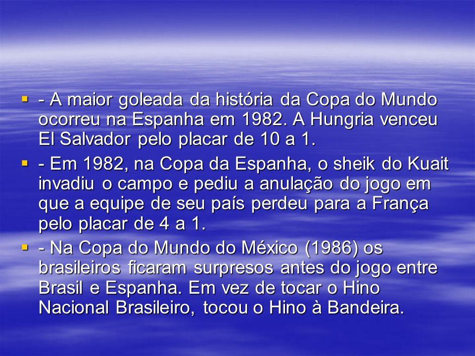 - A maior goleada da história da Copa do Mundo ocorreu na Espanha em 1982. A Hungria venceu El Salvador pelo placar de 10 a 1.