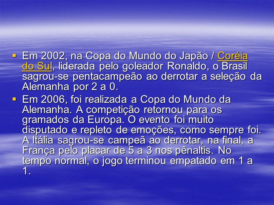 Em 2002, na Copa do Mundo do Japão / Coréia do Sul, liderada pelo goleador Ronaldo, o Brasil sagrou-se pentacampeão ao derrotar a seleção da Alemanha por 2 a 0.