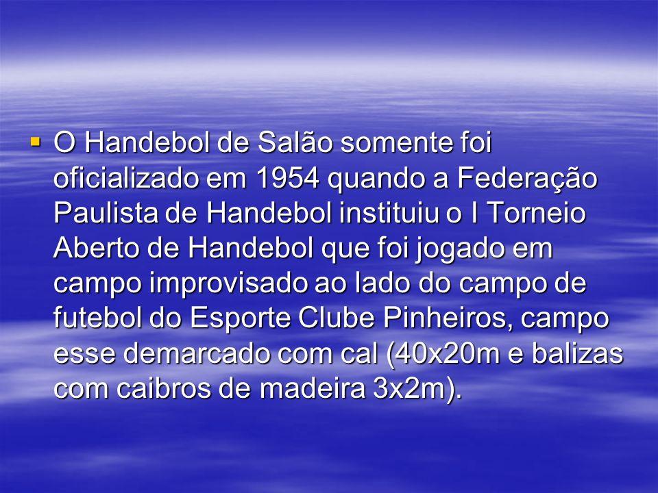 O Handebol de Salão somente foi oficializado em 1954 quando a Federação Paulista de Handebol instituiu o I Torneio Aberto de Handebol que foi jogado em campo improvisado ao lado do campo de futebol do Esporte Clube Pinheiros, campo esse demarcado com cal (40x20m e balizas com caibros de madeira 3x2m).