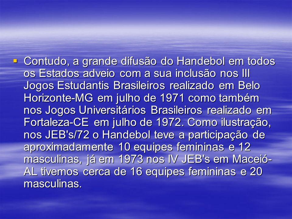 Contudo, a grande difusão do Handebol em todos os Estados adveio com a sua inclusão nos III Jogos Estudantis Brasileiros realizado em Belo Horizonte-MG em julho de 1971 como também nos Jogos Universitários Brasileiros realizado em Fortaleza-CE em julho de 1972.