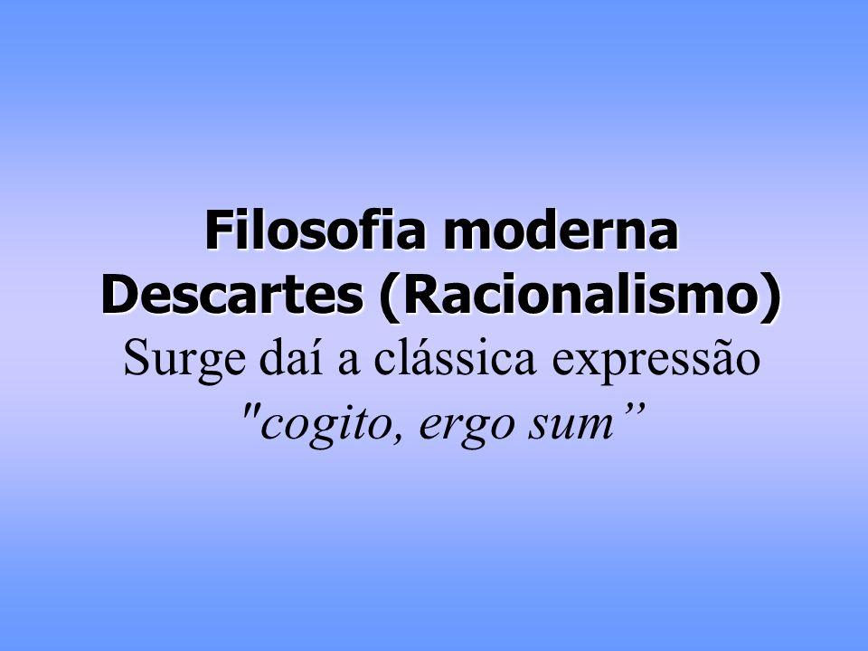 Filosofia moderna Descartes (Racionalismo) Surge daí a clássica expressão cogito, ergo sum