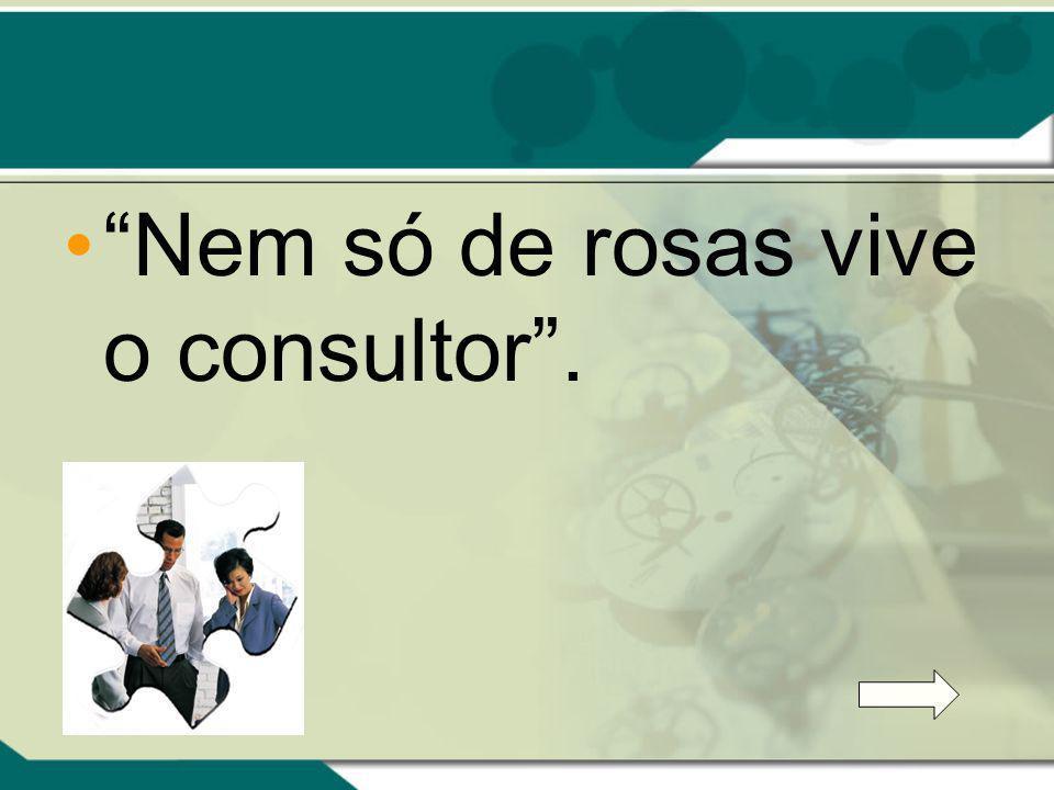 Nem só de rosas vive o consultor .