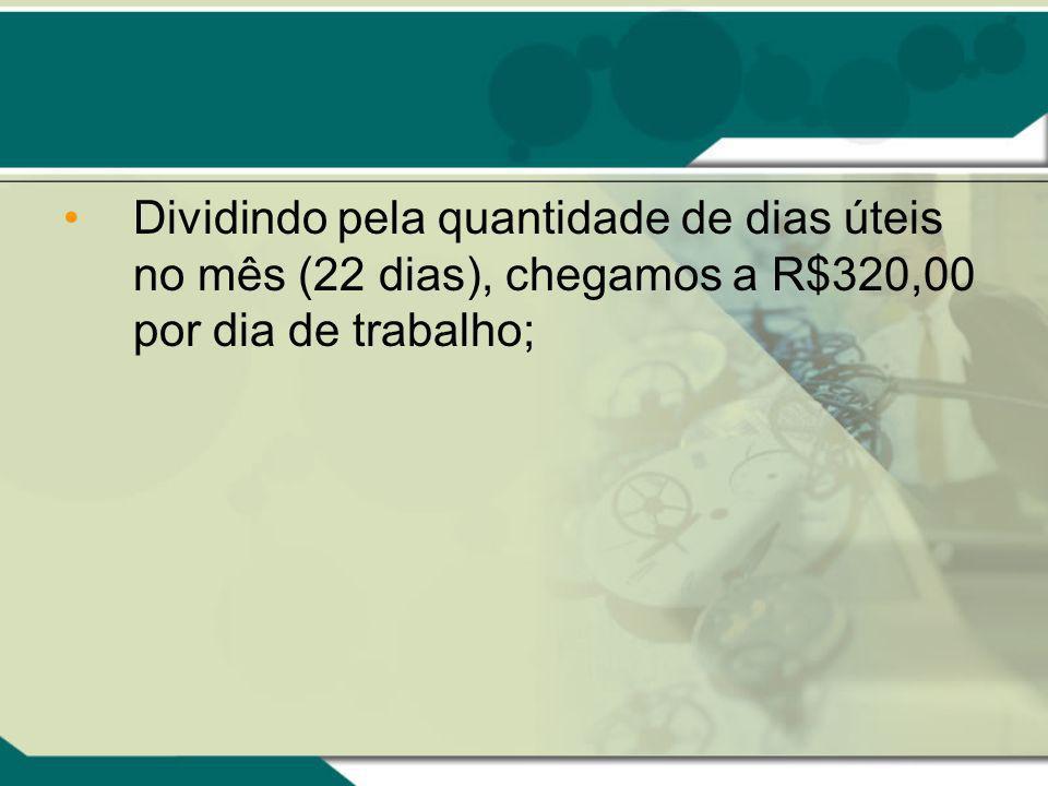 Dividindo pela quantidade de dias úteis no mês (22 dias), chegamos a R$320,00 por dia de trabalho;